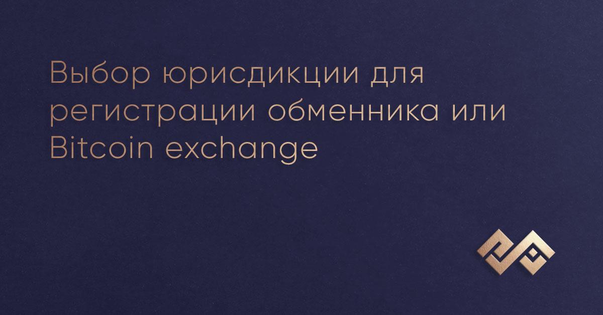 Выбор юрисдикции для регистрации обменника или Bitcoin exchange