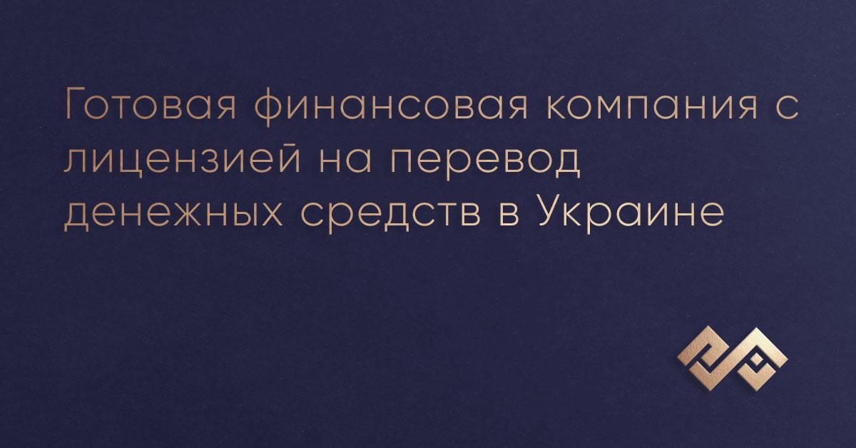 Готовая финансовая компания с лицензией на перевод денежных средств в Украине